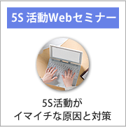 5s活動がイマイチな原因と対策についてのwebセミナーを受講したい方はこちらです。